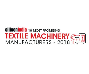 10 Most Promising Textile Machinery Manufacturers – 2018