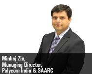 By Minhaj Zia, Managing Director, Polycom India & SAARC