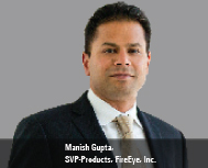 Manish Gupta, SVP-Products, FireEye, Inc