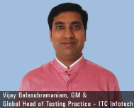 Vijay Balasubramaniam, General Manager and Global Head of Testing Practice – ITC Infotech