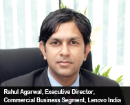 Rahul Agarwal, Executive Director, Commercial Business Segment, Lenovo India