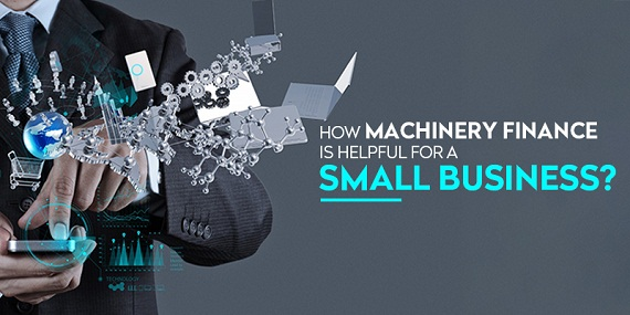 How Machinery Finance Is Helpful For A Small Business?