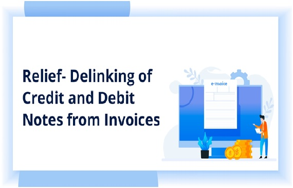 Relief for Taxpayers-Delinking of Credit & Debit Notes from Original Invoice in GSTR-1, GSTR-6 & Refunds