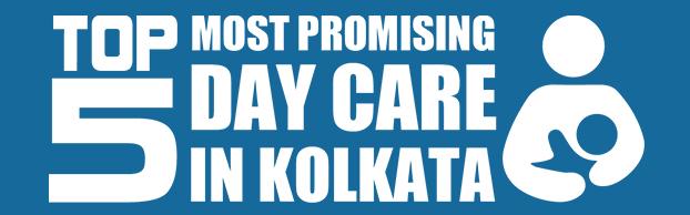 5 Most Promising Day Care in Kolkata 2017